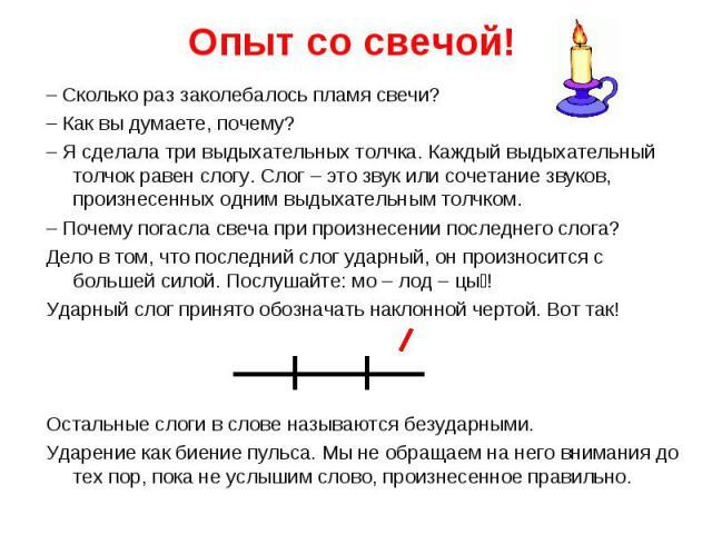 Опыт со свечой!– Сколько раз заколебалось пламя свечи? – Как вы думаете, почему? – Я сделала три выдыхательных толчка. Каждый выдыхательный толчок равен слогу. Слог – это звук или сочетание звуков, произнесенных одним выдыхательным толчком.– Почему …