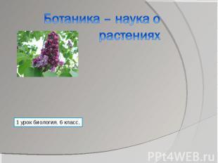 Ботаника – наука о растениях 1 урок биология. 6 класс.