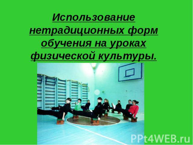 Использование нетрадиционных форм обучения на уроках физической культуры.