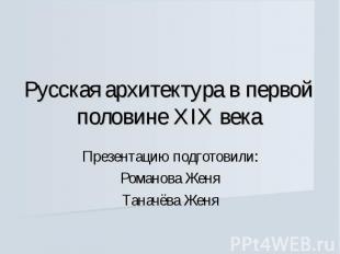 Русская архитектура в первой половине XIX векаПрезентацию подготовили:Романова Ж