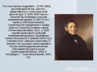 Тон Константин Андреевич – (1794-1881), русский архитектор, «русско-византийског