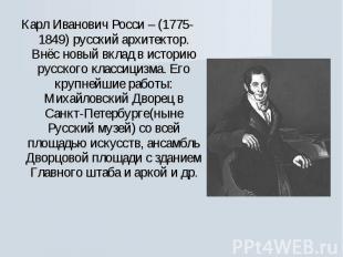 Карл Иванович Росси – (1775-1849) русский архитектор. Внёс новый вклад в историю