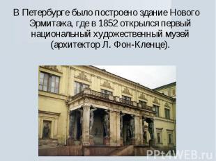 В Петербурге было построено здание Нового Эрмитажа, где в 1852 открылся первый н