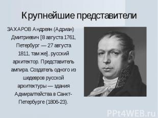 Крупнейшие представителиЗАХАРОВ Андреян (Адриан) Дмитриевич [8 августа 1761, Пет