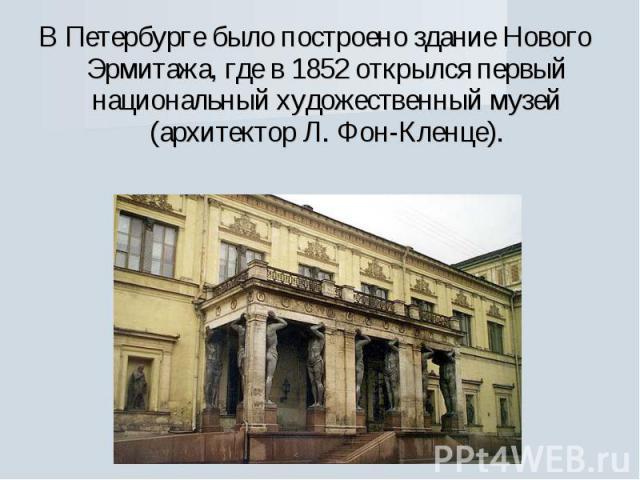 В Петербурге было построено здание Нового Эрмитажа, где в 1852 открылся первый национальный художественный музей (архитектор Л. Фон-Кленце).