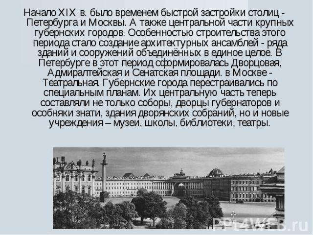 Начало XIX в. было временем быстрой застройки столиц - Петербурга и Москвы. А также центральной части крупных губернских городов. Особенностью строительства этого периода стало создание архитектурных ансамблей - ряда зданий и сооружений объединённых…