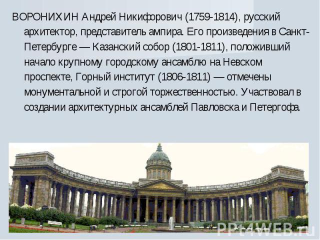 ВОРОНИХИН Андрей Никифорович (1759-1814), русский архитектор, представитель ампира. Его произведения в Санкт-Петербурге — Казанский собор (1801-1811), положивший начало крупному городскому ансамблю на Невском проспекте, Горный институт (1806-1811) —…