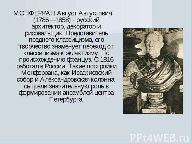 МОНФЕРРАН Август Августович (1786—1858) - русский архитектор, декоратор и рисовальщик. Представитель позднего классицизма, его творчество знаменует переход от классицизма к эклектизму. По происхождению француз. С 1816 работал в России. Такие построй…