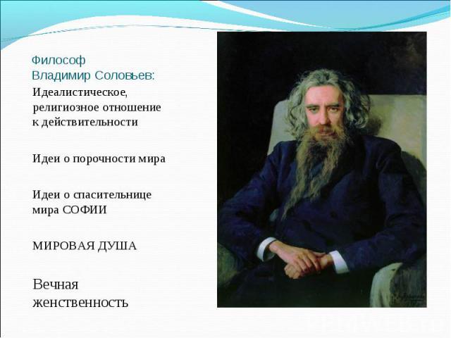 Философ Владимир Соловьев:Идеалистическое, религиозное отношение к действительностиИдеи о порочности мираИдеи о спасительнице мира СОФИИМИРОВАЯ ДУШАВечная женственность