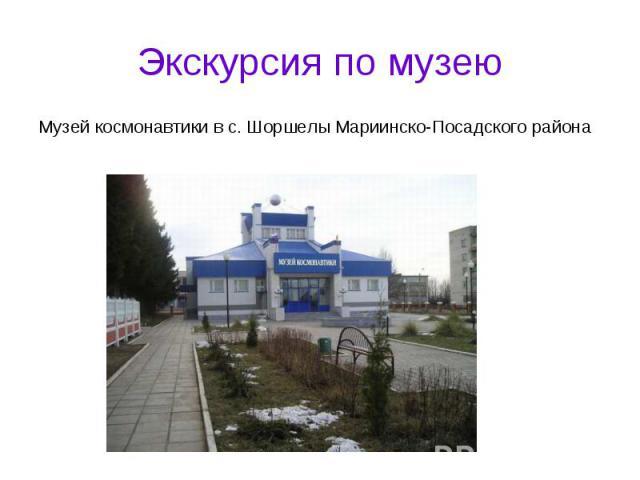 Экскурсия по музеюМузей космонавтики в с. Шоршелы Мариинско-Посадского района
