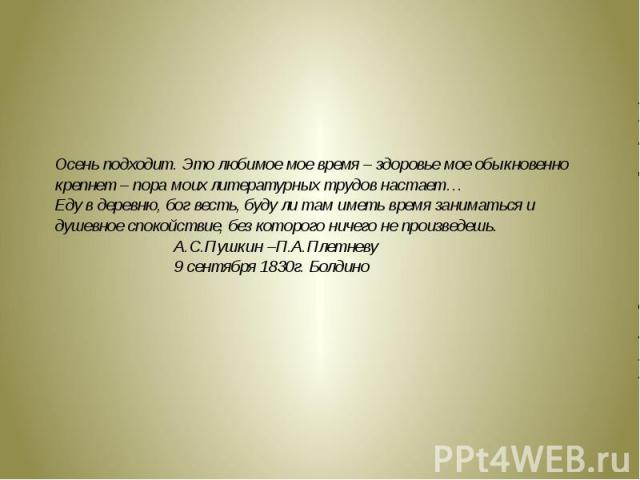 Осень подходит. Это любимое мое время – здоровье мое обыкновенно крепнет – пора моих литературных трудов настает…Еду в деревню, бог весть, буду ли там иметь время заниматься и душевное спокойствие, без которого ничего не произведешь. А.С.Пушкин –П.А…