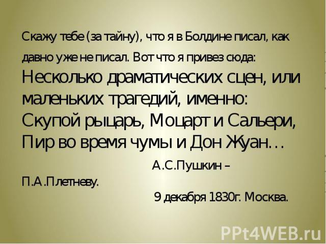 Скажу тебе (за тайну), что я в Болдине писал, как давно уже не писал. Вот что я привез сюда: Несколько драматических сцен, или маленьких трагедий, именно: Скупой рыцарь, Моцарт и Сальери, Пир во время чумы и Дон Жуан… А.С.Пушкин – П.А.Плетневу. 9 де…