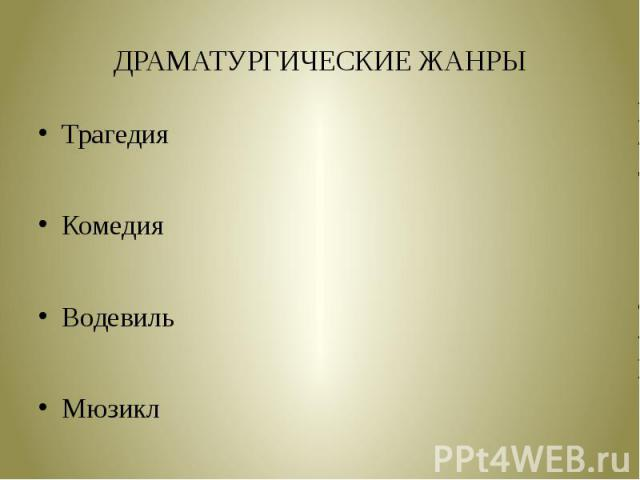 ДРАМАТУРГИЧЕСКИЕ ЖАНРЫТрагедияКомедияВодевильМюзикл