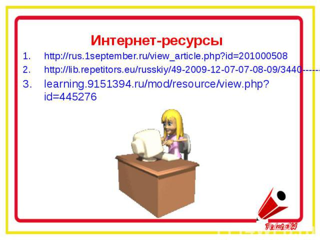 Интернет-ресурсыhttp://rus.1september.ru/view_article.php?id=201000508http://lib.repetitors.eu/russkiy/49-2009-12-07-07-08-09/3440-------26--learning.9151394.ru/mod/resource/view.php?id=445276