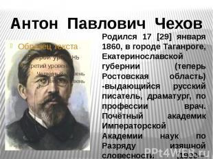 Антон Павлович ЧеховРодился 17 [29] января 1860, в городе Таганроге, Екатериносл
