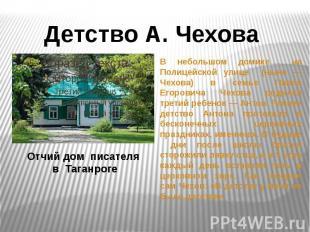 Детство А. ЧеховаОтчий дом писателя в ТаганрогеВ небольшом домике на Полицейской