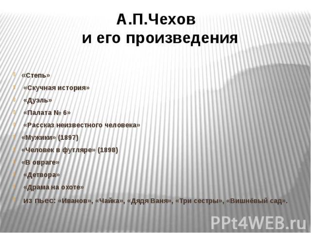 А.П.Чехов и его произведения«Степь» «Скучная история» «Дуэль» «Палата № 6» «Рассказ неизвестного человека»«Мужики» (1897)«Человек в футляре» (1898)«В овраге» «Детвора» «Драма на охоте» из пьес: «Иванов», «Чайка», «Дядя Ваня», «Три сестры», «Вишнёвый сад».
