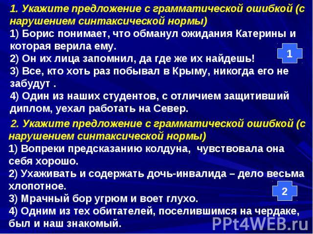 1. Укажите предложение с грамматической ошибкой (с нарушением синтаксической нормы)1) Борис понимает, что обманул ожидания Катерины и которая верила ему.2) Он их лица запомнил, да где же их найдешь!3) Все, кто хоть раз побывал в Крыму, никогда его н…