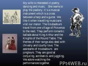 My wife is interested in poetry, dancing and music. She learns to play the psalt