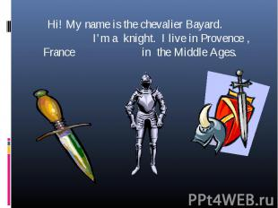 Hi! My name is the chevalier Bayard. I'm a knight. I live in Provence , France i