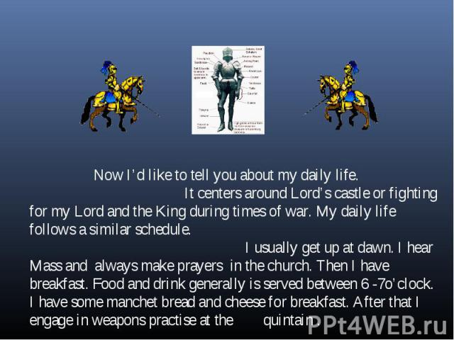 Now I'd like to tell you about my daily life. It centers around Lord's castle or fighting for my Lord and the King during times of war. My daily life follows a similar schedule. I usually get up at dawn. I hear Mass and always make prayers in the ch…