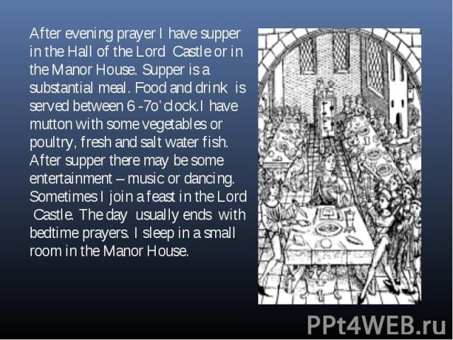 After evening prayer I have supper in the Hall of the Lord Castle or in the Manor House. Supper is a substantial meal. Food and drink is served between 6 -7o'clock.I have mutton with some vegetables or poultry, fresh and salt water fish. After suppe…