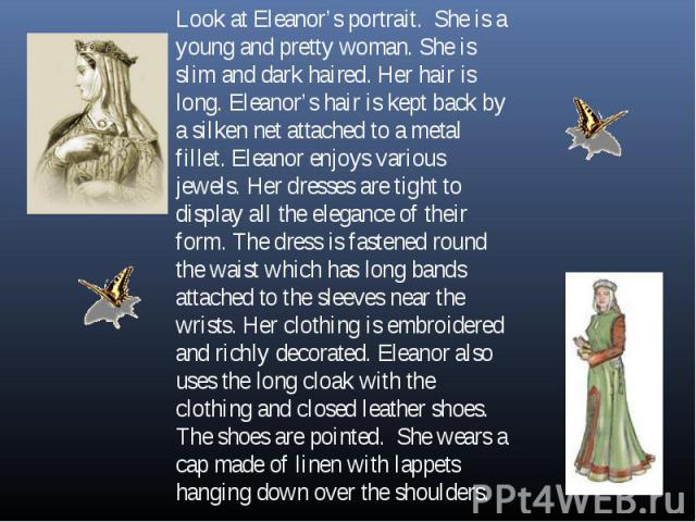 Look at Eleanor's portrait. She is a young and pretty woman. She is slim and dark haired. Her hair is long. Eleanor's hair is kept back by a silken net attached to a metal fillet. Eleanor enjoys various jewels. Her dresses are tight to display all t…