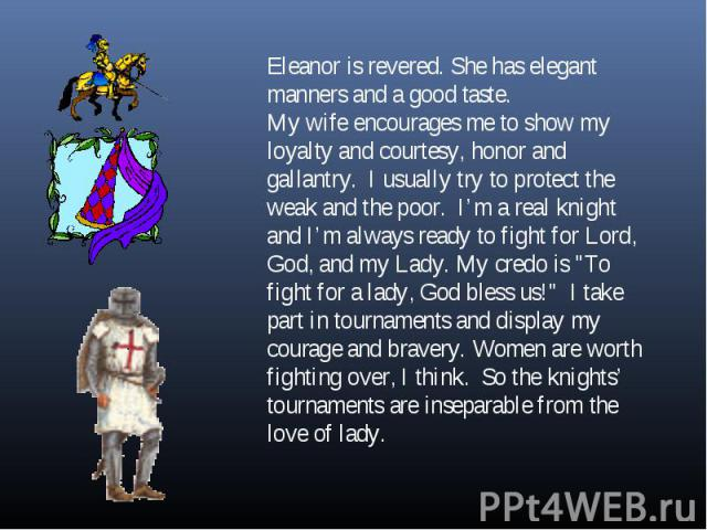 Eleanor is revered. She has elegant manners and a good taste. My wife encourages me to show my loyalty and courtesy, honor and gallantry. I usually try to protect the weak and the poor. I'm a real knight and I'm always ready to fight for Lord, God, …