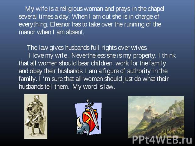 My wife is a religious woman and prays in the chapel several times a day. When I am out she is in charge of everything. Eleanor has to take over the running of the manor when I am absent. The law gives husbands full rights over wives. I love my wife…