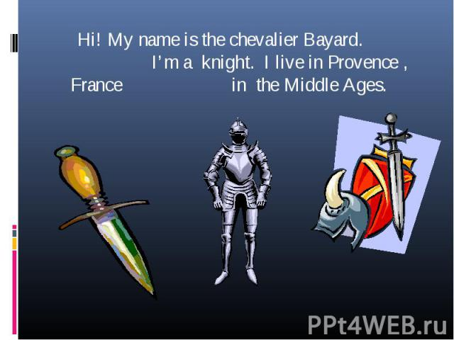 Hi! My name is the chevalier Bayard. I'm a knight. I live in Provence , France in the Middle Ages.