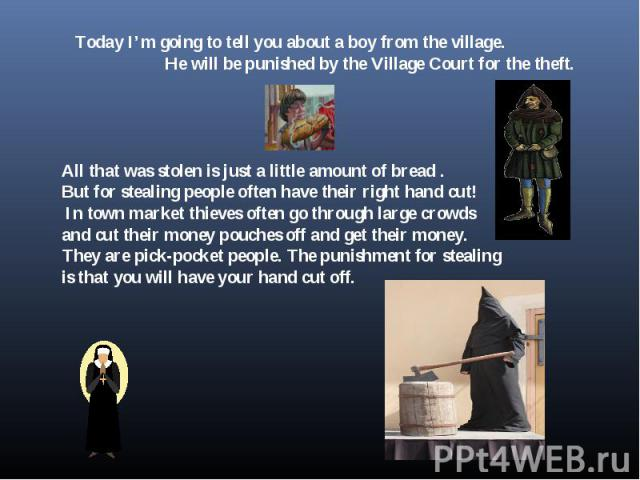 Today I'm going to tell you about a boy from the village. He will be punished by the Village Court for the theft. All that was stolen is just a little amount of bread . But for stealing people often have their right hand cut! In town market thieves …