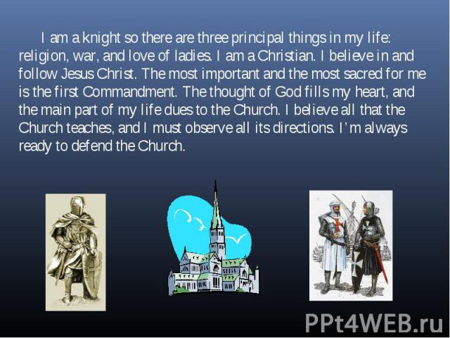 I am a knight so there are three principal things in my life: religion, war, and love of ladies. I am a Christian. I believe in and follow Jesus Christ. The most important and the most sacred for me is the first Commandment. The thought of God fills…