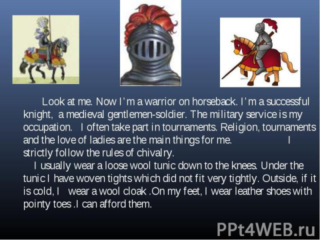Look at me. Now I'm a warrior on horseback. I'm a successful knight, a medieval gentlemen-soldier. The military service is my occupation. I often take part in tournaments. Religion, tournaments and the love of ladies are the main things for me. I st…