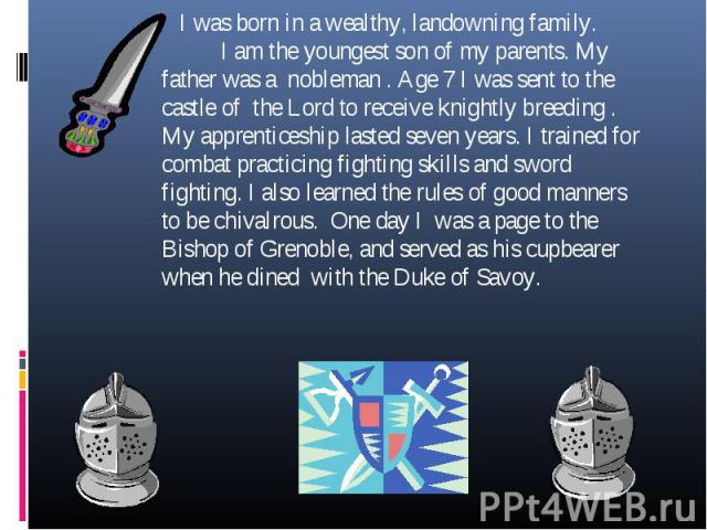 I was born in a wealthy, landowning family. I am the youngest son of my parents. My father was a nobleman . Age 7 I was sent to the castle of the Lord to receive knightly breeding . My apprenticeship lasted seven years. I trained for combat practici…
