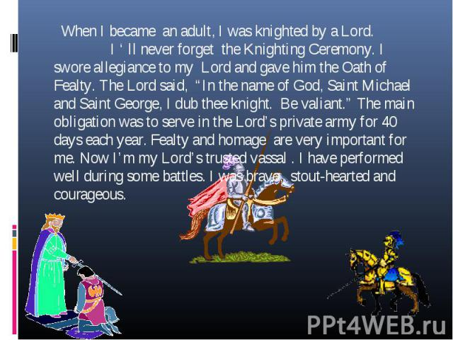 """When I became an adult, I was knighted by a Lord. I ' ll never forget the Knighting Ceremony. I swore allegiance to my Lord and gave him the Oath of Fealty. The Lord said, """"In the name of God, Saint Michael and Saint George, I dub thee knight. Be va…"""