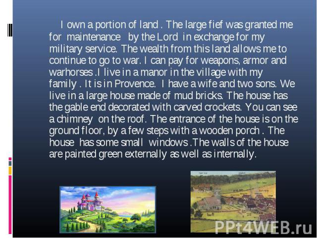 I own a portion of land . The large fief was granted me for maintenance by the Lord in exchange for my military service. The wealth from this land allows me to continue to go to war. I can pay for weapons, armor and warhorses .I live in a manor in t…