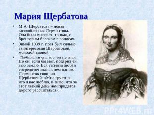 Мария ЩербатоваМ.А. Щербатова – новая возлюбленная Лермонтова. Она была высокая,
