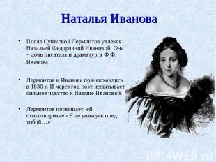 Наталья ИвановаПосле Сушковой Лермонтов увлекся Натальей Федоровной Ивановой. Он