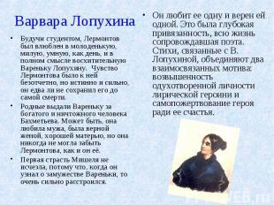 Варвара ЛопухинаБудучи студентом, Лермонтов был влюблен в молоденькую, милую, ум