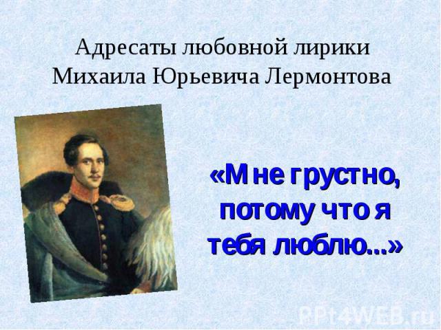 Адресаты любовной лирики Михаила Юрьевича Лермонтова«Мне грустно, потому что я тебя люблю...»