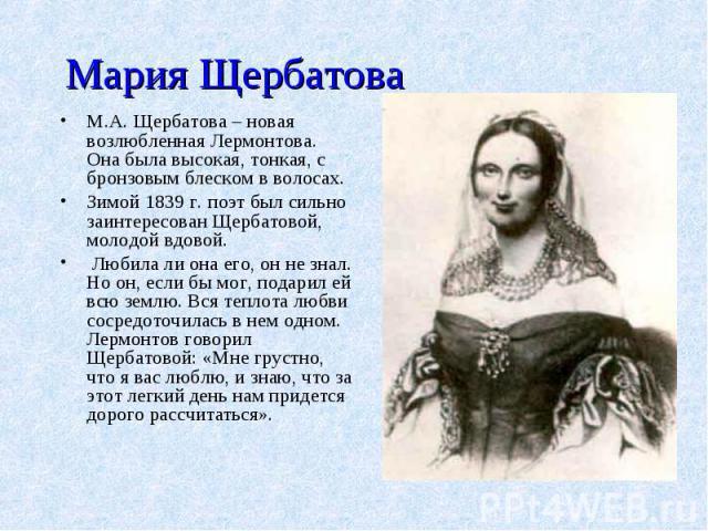 Мария ЩербатоваМ.А. Щербатова – новая возлюбленная Лермонтова. Она была высокая, тонкая, с бронзовым блеском в волосах. Зимой 1839 г. поэт был сильно заинтересован Щербатовой, молодой вдовой. Любила ли она его, он не знал. Но он, если бы мог, подари…