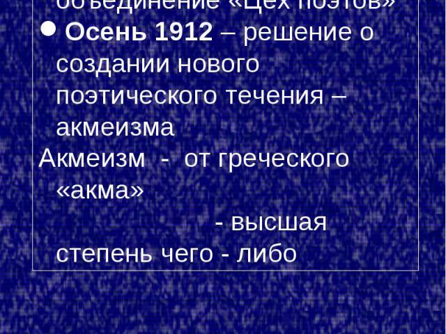 1909 год – создание «Поэтической академии»1911 год – основано объединение «Цех поэтов»Осень 1912 – решение о создании нового поэтического течения – акмеизмаАкмеизм - от греческого «акма» - высшая степень чего - либо