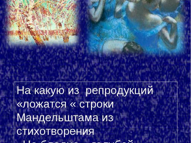 На какую из репродукций «ложатся « строки Мандельштама из стихотворения «На бледно – голубой эмали…»? Почему?