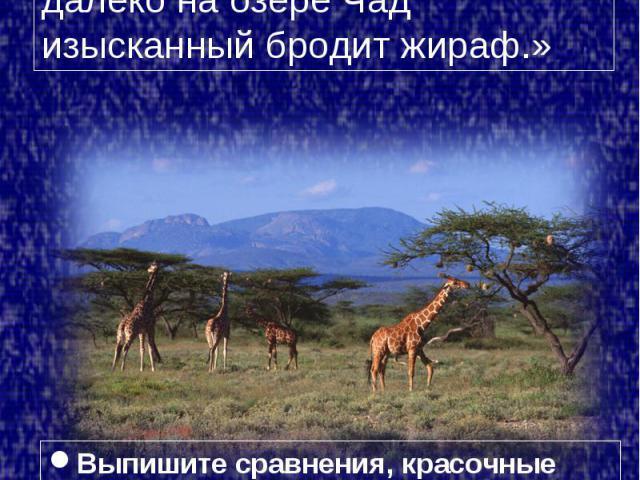 Стихотворение «Жираф», 1907 г. «Ты плачешь? Послушай… далёко на озере Чад изысканный бродит жираф.»Выпишите сравнения, красочные эпитеты.Какие строки напрямую перекликаются с картинами Гогена?Найдите черты акмеистического почерка.