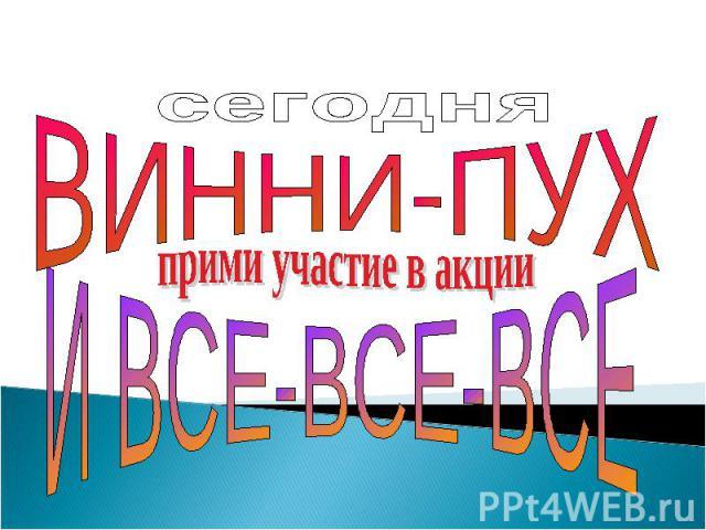 сегодняВИННИ-ПУХприми участие в акцииИ ВСЕ-ВСЕ-ВСЕ