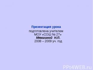 Презентация урока подготовлена учителем МОУ «СОШ № 27» Мякшиной Н.П.2008 – 2009
