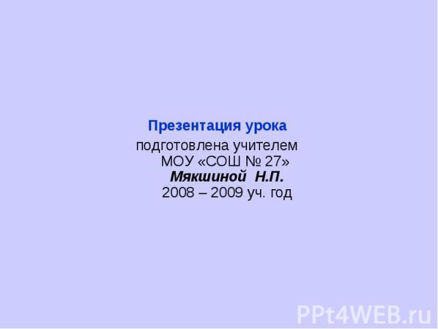 Презентация урока подготовлена учителем МОУ «СОШ № 27» Мякшиной Н.П.2008 – 2009 уч. год
