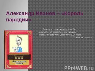 Александр Иванов – «Король пародии». Я слишком люблю литературу, чтобы мириться