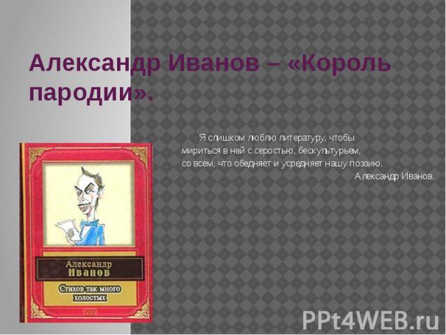 Александр Иванов – «Король пародии». Я слишком люблю литературу, чтобы мириться в ней с серостью, бескультурьем, со всем, что обедняет и усредняет нашу поэзию.Александр Иванов.