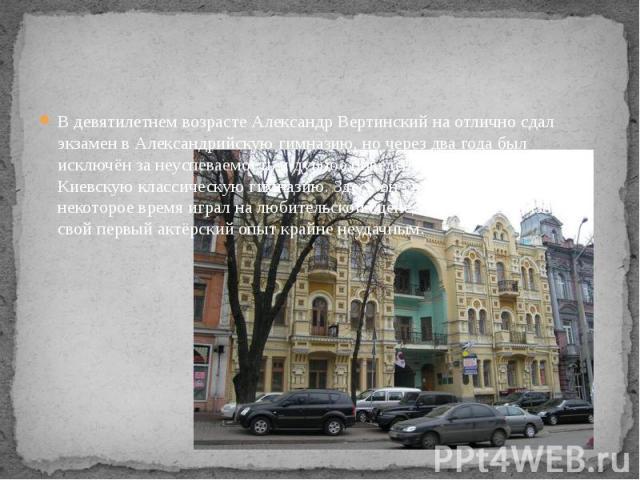 В девятилетнем возрасте Александр Вертинский на отлично сдал экзамен в Александрийскую гимназию, но через два года был исключён за неуспеваемость и дурное поведение и переведён в Киевскую классическую гимназию. Здесь он увлёкся театром, некоторое вр…